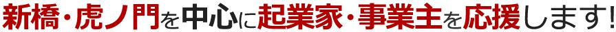 新橋・虎ノ門を中心に起業家・事業主を応援します!